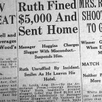 After a night on the town, Babe Ruth shows up late for batting practice. Miller Huggins suspends Ruth and slaps a $5,000 fine on him for disobeying orders on the field and team rules off the field. In the showdown between the Bambino and the tiny manager, Jake Ruppert backs up his manager. Ruth is forced to apologize before he's reinstated nine days later. The day after his return to the lineup, Ruth will hit home run number 300.