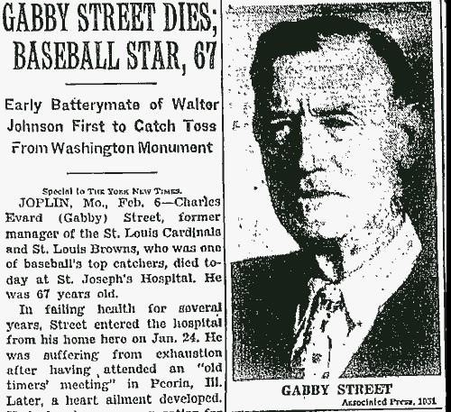 "Gabby Street dies in Joplin, Missouri, at age of 67. Nicknamed ""The Old Sarge"", he had a prolific baseball career as a catcher, manager, coach and play-by-play broadcaster. As a manager, Street led the St. Louis Cardinals to two National League championships and one World Championship in 1932."