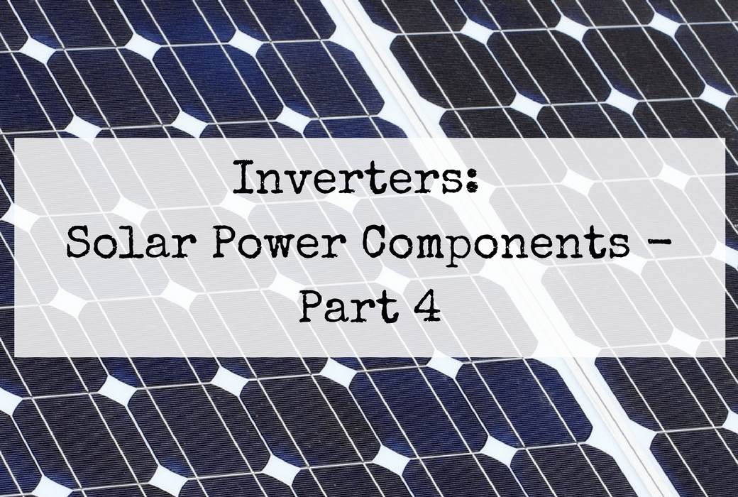 Inverters Solar Power Components Part 4 Of A Series