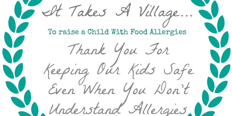 It Takes A Village To Raise A Child With Food Allergies - Thank You For Keeping Our Kids Safe Even When You Don't Understand Allergies
