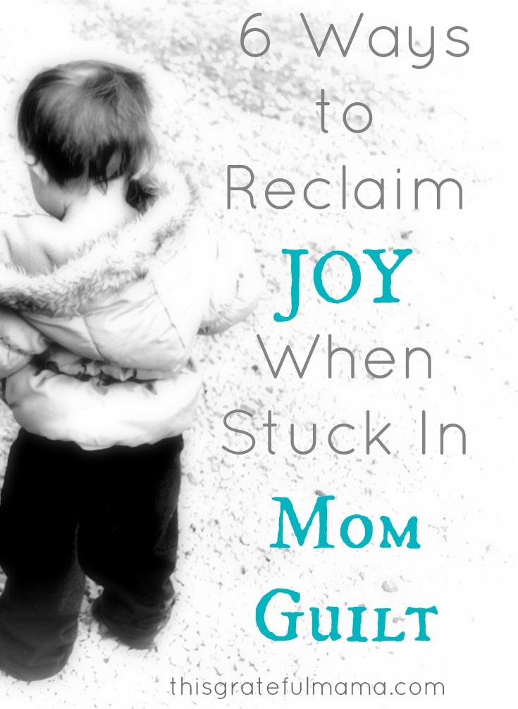 6 Ways To Reclaim JOY When Stuck In Mom Guilt | thisgratefulmama.com #grace #guilt #mom #mama #momguilt #faith #gratitude #grateful #thisgratefulmama #forgive #mercy #parent #kids #children #mistakes #christian #mommyguilt #joy #reclaimjoy