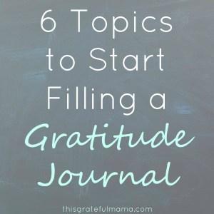 Practice Gratitude (and 6 Topics to Start Filling a Gratitude Journal)   thisgratefulmama.com