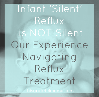 Infant 'Silent' Reflux is NOT Silent - Our Experience Navigating Reflux Treatment | thisgratefulmama.com