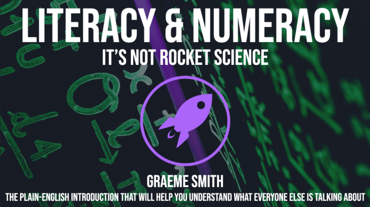 Literacy and Numeracy  literacy numeracy  It's not rocket science by Graeme Smith  This is the plain-English guide and introduction that will help you understand what everyone else is talking about