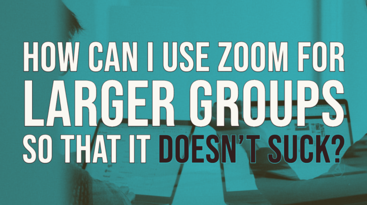 How to use ZOOM for larger groups so that it doesn't suck: 3 Strategies for success