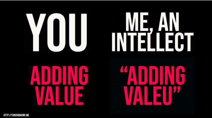 "You. Adding Value. Me, an intellect. ""Adding Valeu"""