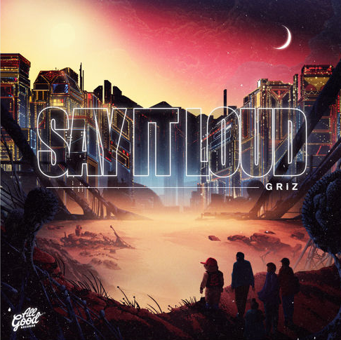 GRiZ - Say It Loud (Album) : Must Hear Electro-Soul / Future Funk 11 Track Album [Free Download]