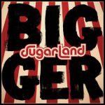 Bigger – Sugarland