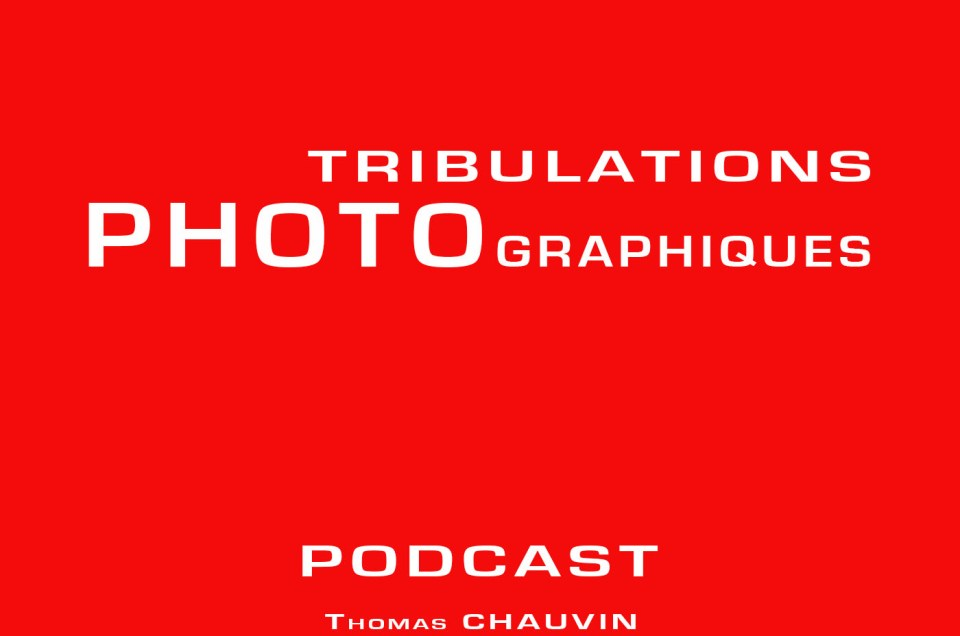 Podcast – Tribulations Photographiques