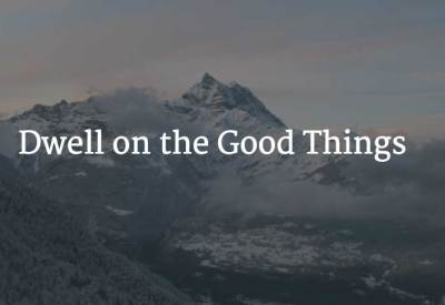 Dwell on the Good Things