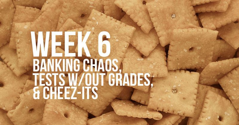 Week 6 – Student Banking Chaos, Tests Without Grades, and Cheez-Its