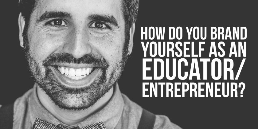 How Do You Brand Yourself As An Educator-Entrepreneur?