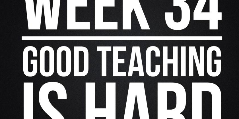 Week 34 – Good Teaching Is Hard