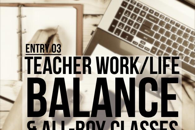 Entry 3 – The Teacher Work/Life Balance & All-Boy Classes