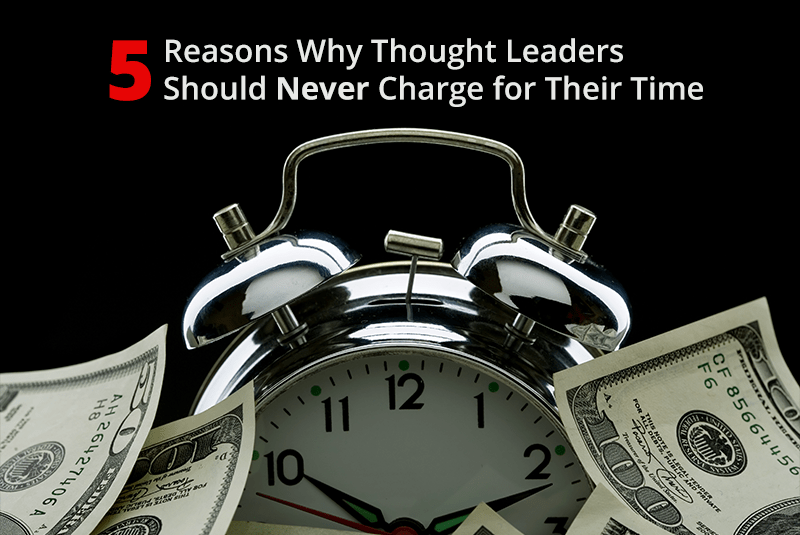 5 Reasons Why Thought Leaders Should Never Charge For Their Time
