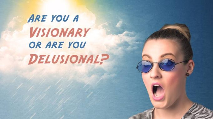 Are you a visionary or are you delusional?