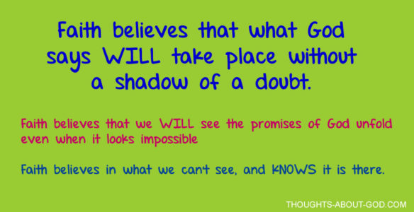 Faith believes that what God says WILL take place without a shadow of a doubt.