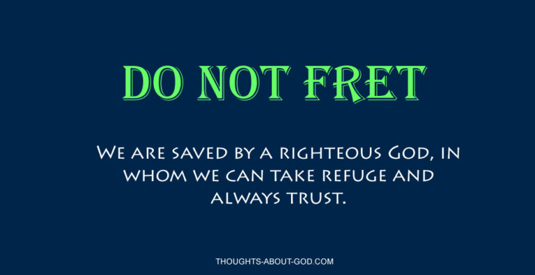 Do not Fret. We are saved by a righteous God, in whom we can take refuge and always trust.