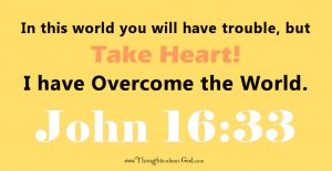John16:33 In this workd you will have trouble, but take heart! I have overcome the world