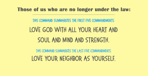 New Covenant: Love God with all your heart and soul and mind and strength. Love your neighbor as yourself.