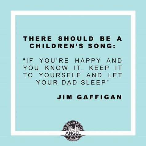 "There should be a children's song: ""if you are happy and you know it, keep it to yourself and let your dad sleep"" #fathersday #happyfathersday #dad #happy #happysong #JimGaffigan"