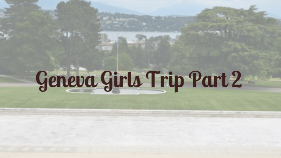 Geneva Girls Trip Part 2