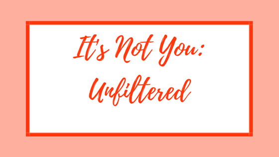 It's Not You: Unfiltered