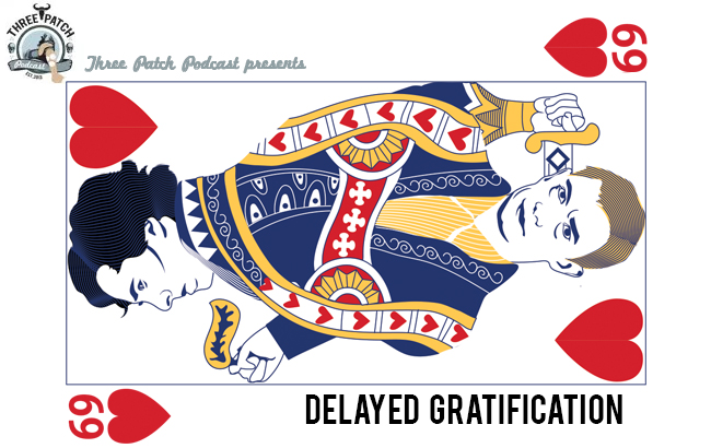 Three Patch Podcast Episode 69: Delayed Gratification