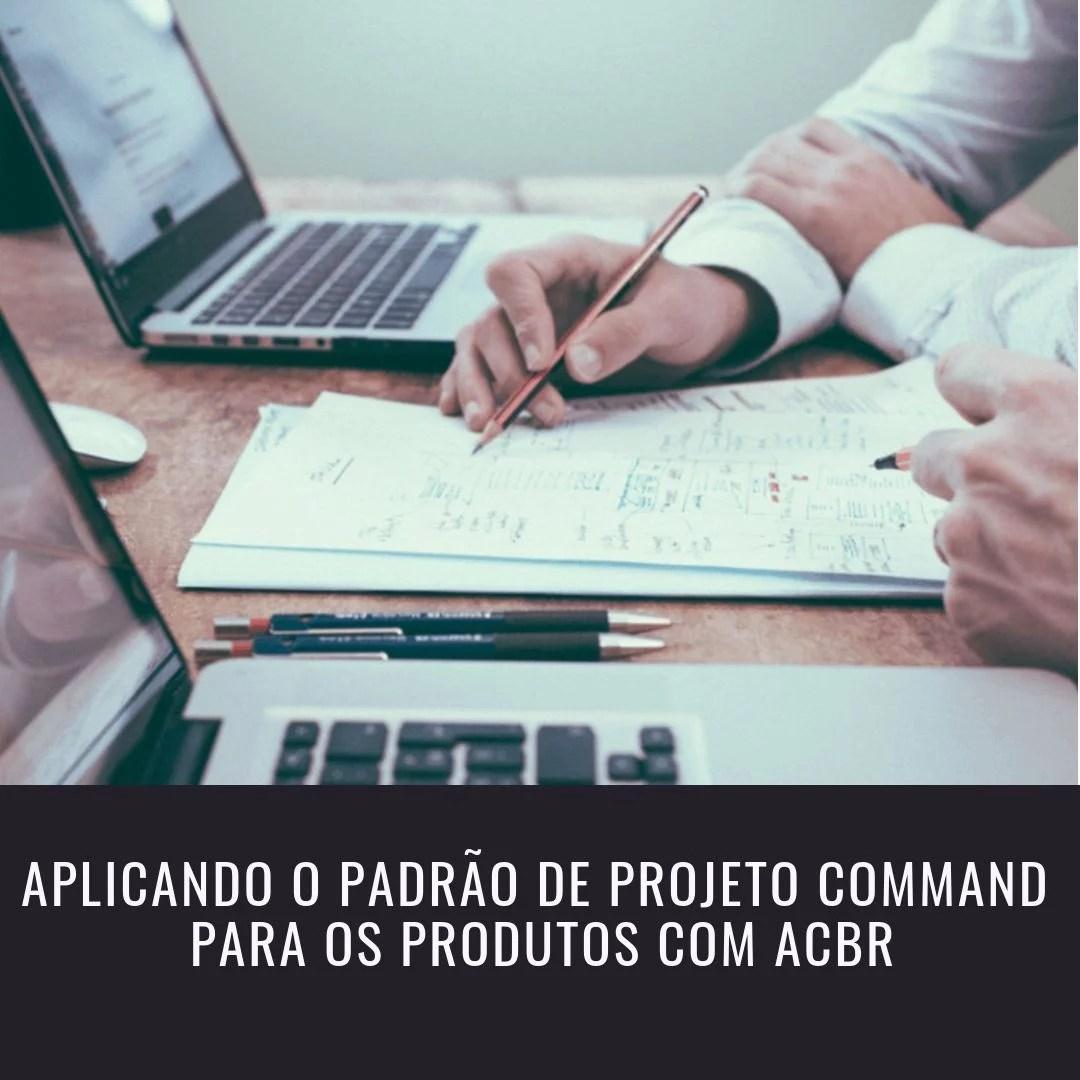Aplicando o Padrão de Projeto Command para os Produtos com ACBr