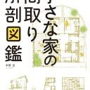 小さな家の間取り解剖図鑑 コンパクトにつくり豊かに暮らす住まいの仕組み [ 本間至 ]