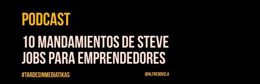 10 mandamientos de Steve Jobs para Emprendedores (Podcast)