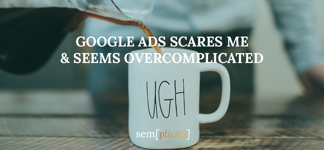 Google Ads Scares Me And Seems Overcomplicated
