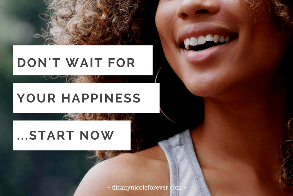 don't wait for your happiness - Tiffany Nicole Forever Blog