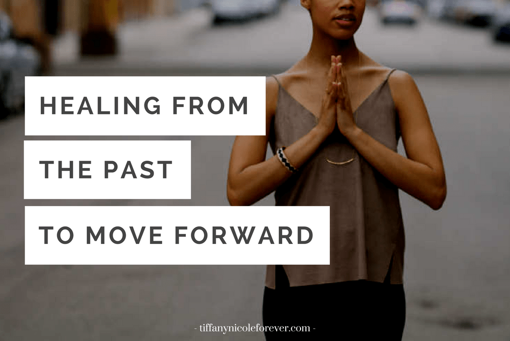 heal from the past to move forward in love and life - Tiffany Nicole Forever Blog