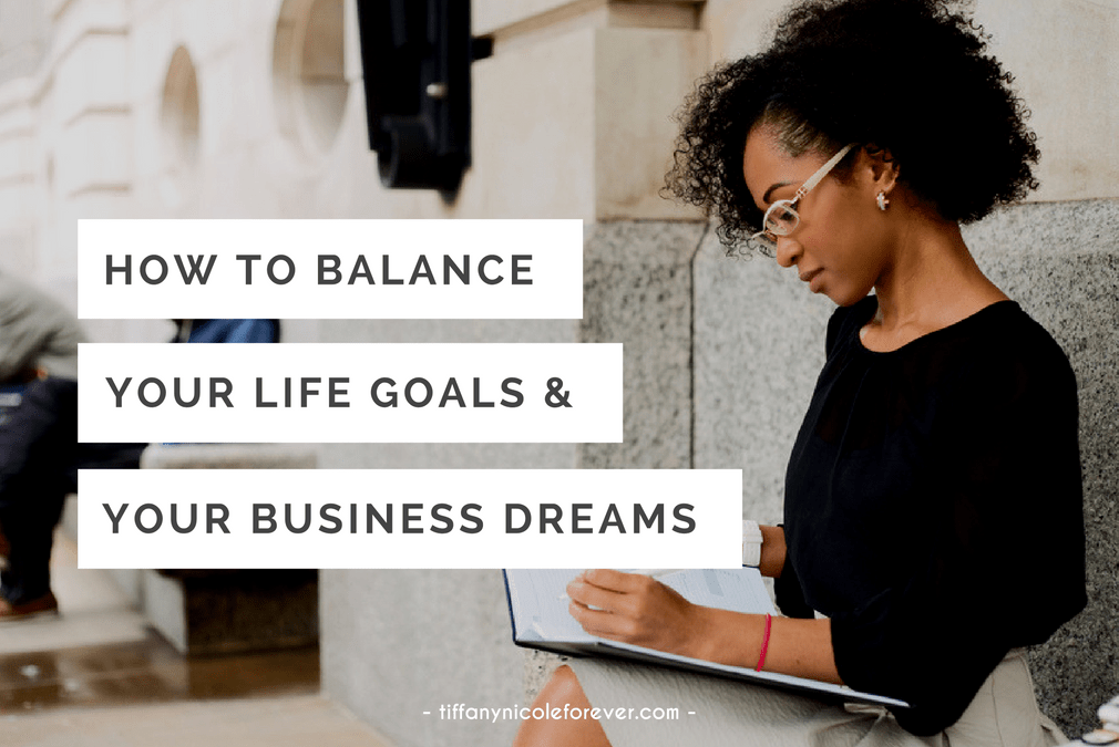 how to balance your life goals and your business dreams - Tiffany Nicole Forever Blog