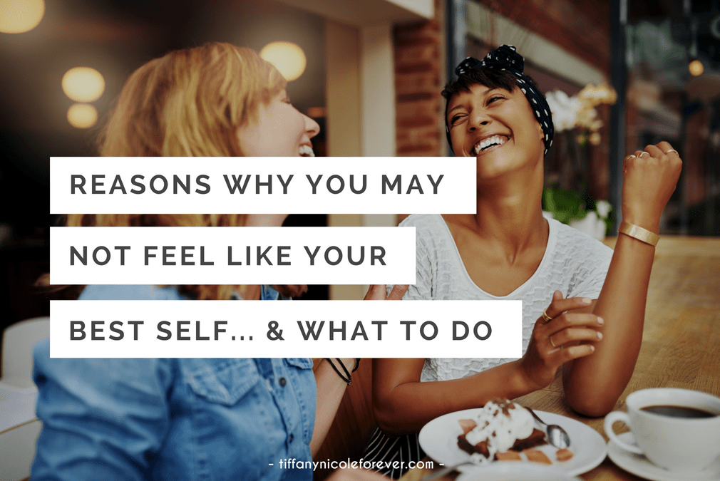 reasons why you may not be feeling like your best self - Tiffany Nicole Forever Blog