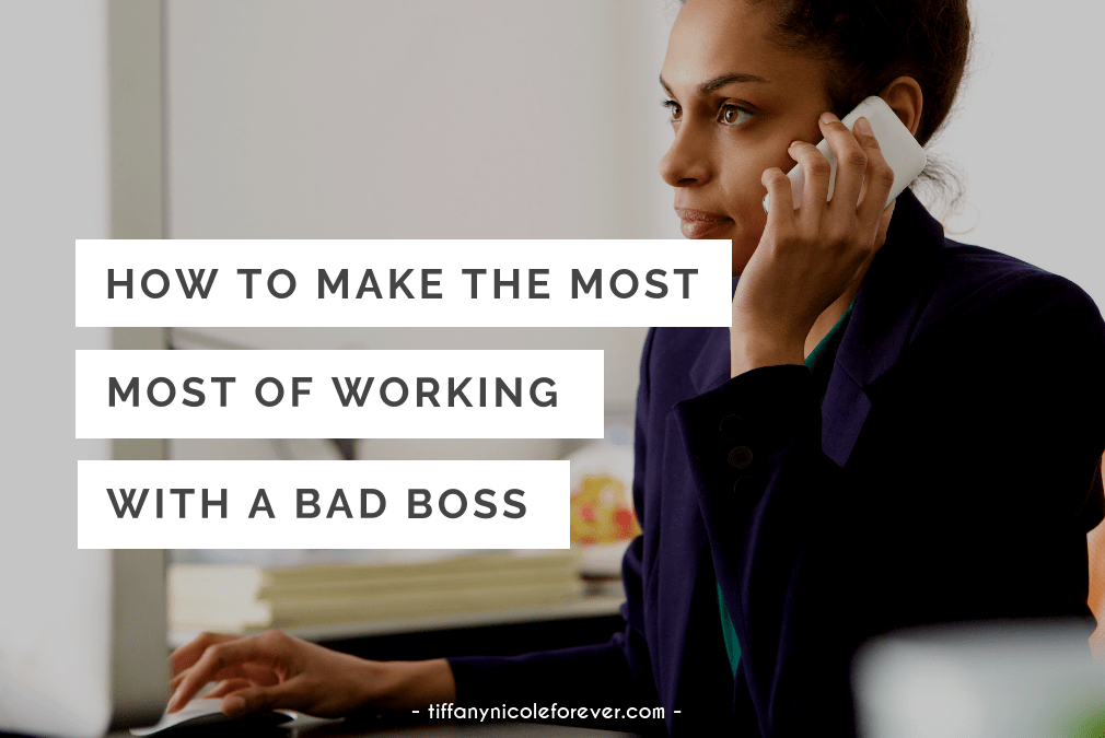 how to make the most of working with a bad boss - Tiffany Nicole Forever Blog