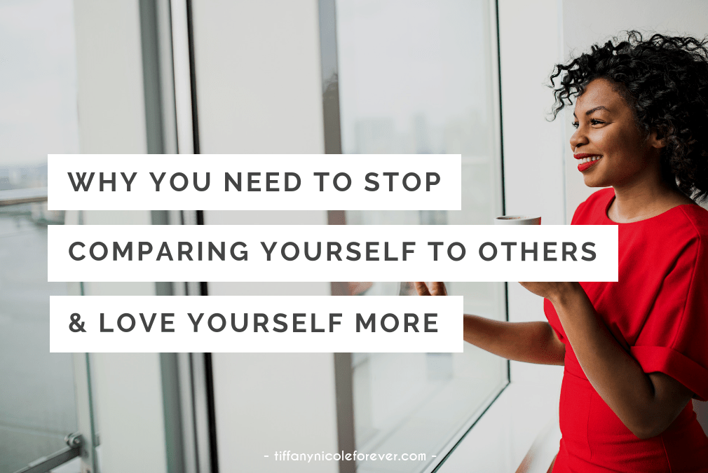 why you need to stop comparing yourself to others and start loving yourself more - Tiffany Nicole Forever Blog