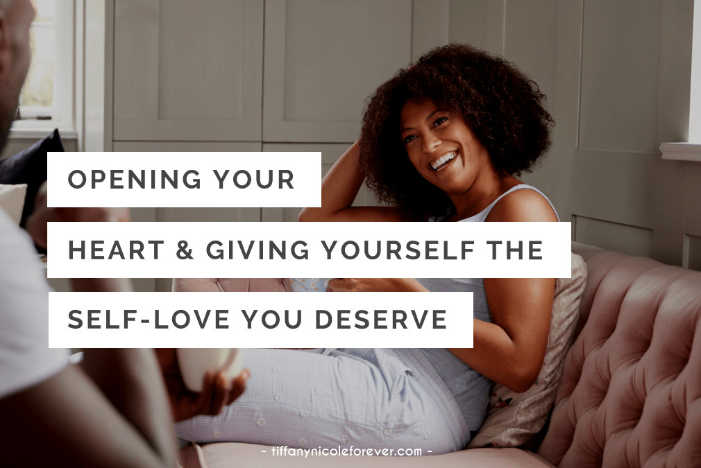 how to open your heart and give yourself the self-love you deserve - Tiffany Nicole Forever Blog