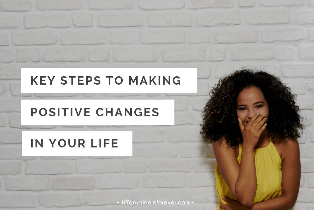 key tips to making positive changes in your life - Tiffany Nicole Forever Blog