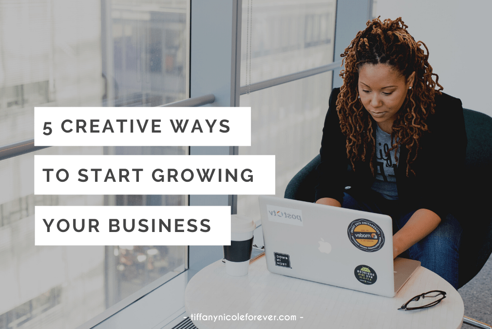 5 creative ways to start growing your business - tiffany nicole forever blog