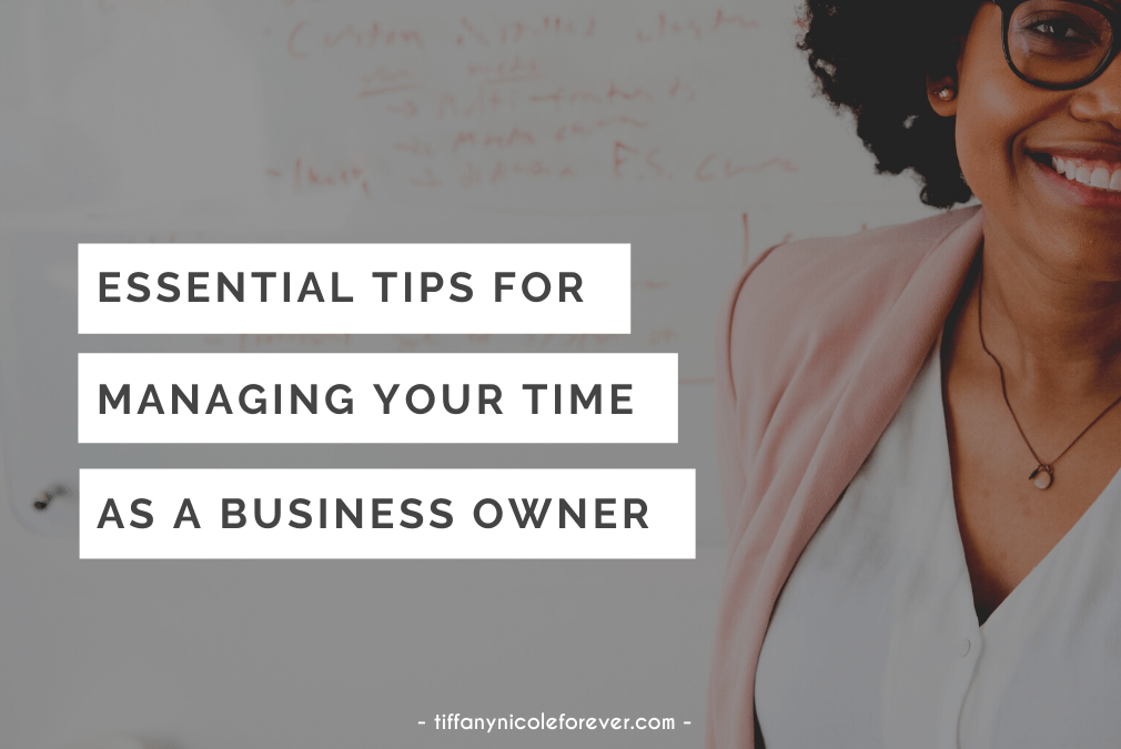 essential tips for managing your time as a businessowner - tiffany nicole forever blog