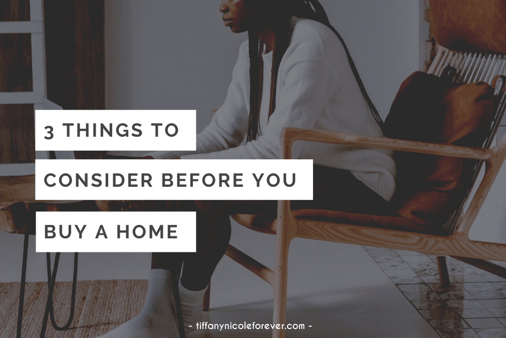 three things to consider before you buy a home - tiffany nicole forever blog