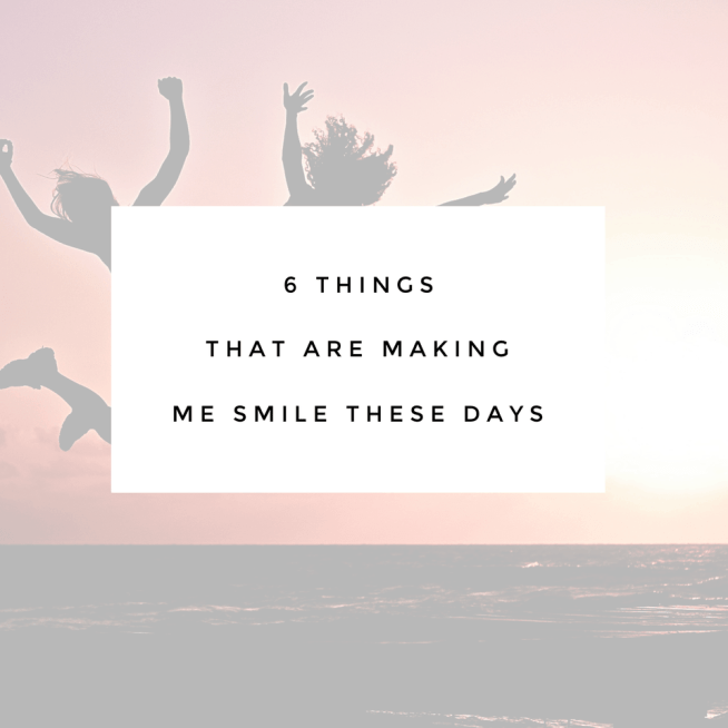 6 things that are making me smile these days