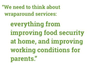 """""""We need to think about wraparound services: everything from improving food security at home, and improving working conditions for parents."""""""
