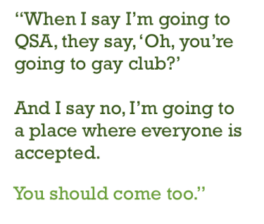 "Crossett Brook Queer-Straight Alliance: ""When I say I'm going to QSA, they say, 'Oh, you're going to gay club?' And I say no, I'm going to a place where everyone is accepted. You should come too."""