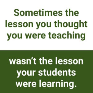 """being open to negative feedback: """"Sometimes the lesson you thought you were teaching wasn't the lesson your students were learning."""""""