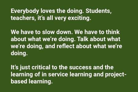 """About service learning: """"Everybody loves the doing. Students, teachers, it's all very exciting. We have to slow down, we have to think about what we're doing, talk about what we're doing and reflect about what we're doing. It's just critical to the success and the learning of in service learning and project-based learning."""""""