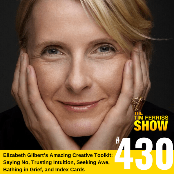 The Tim Ferriss Show Transcripts — Elizabeth Gilbert's Creative Path: Saying No, Trusting Your Intuition, Index Cards, Integrity Checks, Grief, Awe, and Much More (#430)