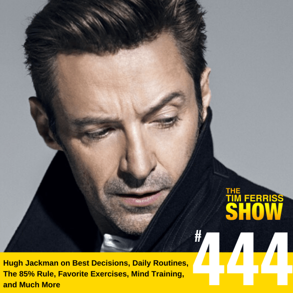 The Tim Ferriss Show Transcripts: Hugh Jackman on Best Decisions, Daily Routines, The 85% Rule, Favorite Exercises, Mind Training, and Much More (#444)